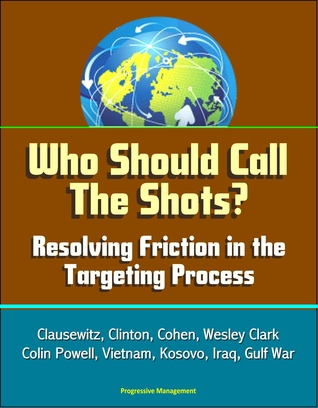 Who Should Call The Shots? Resolving Friction in the Targeting Process: Clausewitz, Clinton, Cohen, Wesley Clark, Colin Powell, Vietnam, Kosovo, Iraq, Gulf War Progressive Management