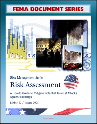 Risk Assessment: A How-to Guide to Mitigate Potential Terrorist Attacks Against Buildings, Providing Protection to People and Buildings - FEMA 452 (FEMA Document Series)  by  Federal Emergency Management Agency (F.E.M.A.)