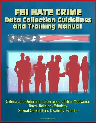 FBI Hate Crime Data Collection Guidelines and Training Manual: Criteria and Definitions, Scenarios of Bias Motivation, Race, Religion, Ethnicity, Sexual Orientation, Disability, Gender Progressive Management