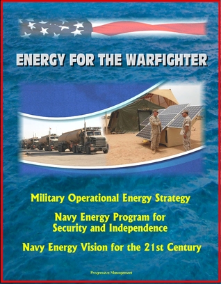 Energy for the Warfighter: Military Operational Energy Strategy, Navy Energy Program for Security and Independence, Navy Energy Vision for the 21st Century  by  Progressive Management