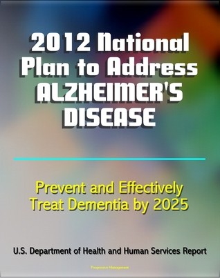 2012 National Plan to Address Alzheimers Disease (AD): Research, Education, Public-Private Partnerships, Prevent and Effectively Treat Alzheimers Disease (Dementia) 2025 by Progressive Management