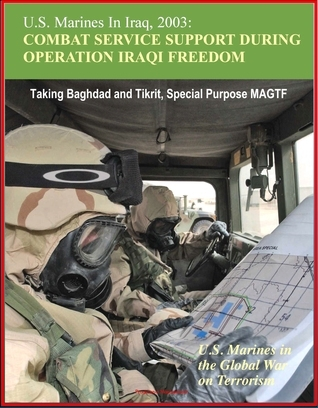 U.S. Marines In Iraq, 2003: Combat Service Support During Operation Iraqi Freedom - U.S. Marines in the Global War on Terrorism - Taking Baghdad and Tikrit, Special Purpose MAGTF Progressive Management