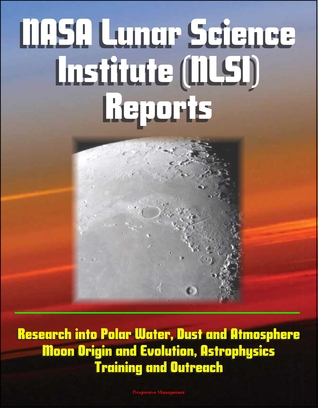 NASA Lunar Science Institute (NLSI) Reports - Research into Polar Water, Dust and Atmosphere, Moon Origin and Evolution, Astrophysics, Training and Outreach  by  Progressive Management