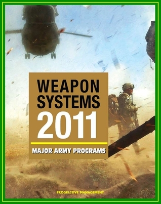 2011 Weapon Systems of the U.S. Army: Comprehensive Review of Major Army Acquisition Programs with Program Status, Contractor, Teaming Arrangements, and Critical Interdependencies  by  Progressive Management