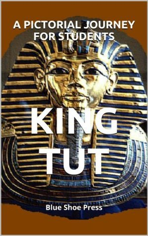 King Tut A Pictorial Journey for Students  by  The Editors of Blue Shoe Press