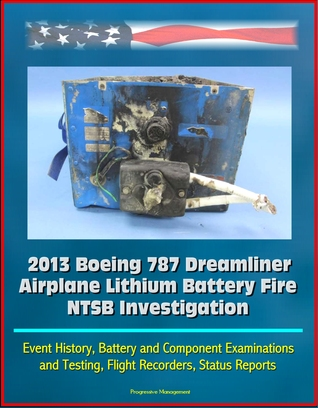 2013 Boeing 787 Dreamliner Airplane Lithium Battery Fire NTSB Investigation: Event History, Battery and Component Examinations and Testing, Flight Recorders, Status Reports Progressive Management