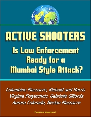 Active Shooters: Is Law Enforcement Ready for a Mumbai Style Attack? Columbine Massacre, Klebold and Harris, Virginia Polytechnic, Gabrielle Giffords, Aurora Colorado, Beslan Massacre Progressive Management