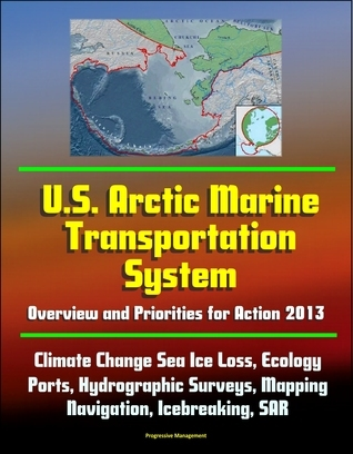 U.S. Arctic Marine Transportation System: Overview and Priorities for Action 2013 - Climate Change Sea Ice Loss, Ecology, Ports, Hydrographic Surveys, Mapping, Navigation, Icebreaking, SAR Progressive Management