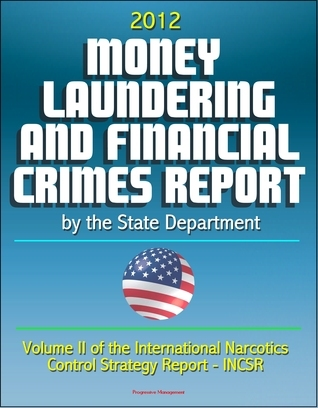 2012 Money Laundering and Financial Crimes Report  by  the State Department (Volume II of the International Narcotics Control Strategy Report - INCSR) by Progressive Management