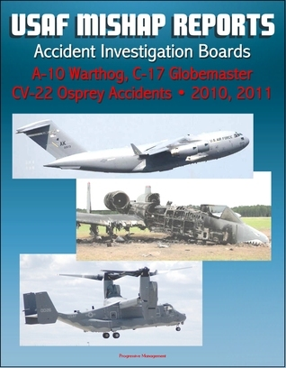 U.S. Air Force Aerospace Mishap Reports: Accident Investigation Boards for A-10 Warthog Close Air Support Aircraft 2011 and 2010, C-17 Globemaster Transport Plane 2010, CV-22 Osprey 2010 Progressive Management