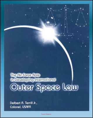 The Air Force Role in Developing International Outer Space Law: Space Law Debates, Project West Ford, Legal Concepts  by  Progressive Management