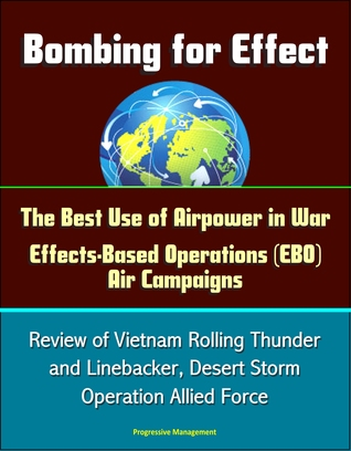 Bombing for Effect: The Best Use of Airpower in War, Effects-Based Operations (EBO) Air Campaigns, Review of Vietnam Rolling Thunder and Linebacker, Desert Storm, Operation Allied Force  by  Progressive Management