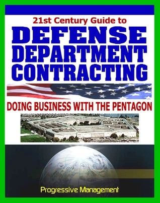 Defense Department Contracting Guide: Digest to Doing Business with the Military, Selling Products and Services to the Pentagon Progressive Management