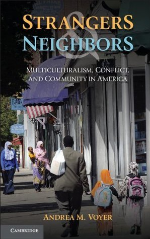 Strangers and Neighbors: Multiculturalism, Conflict, and Community in America Andrea Voyer