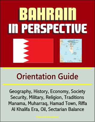 Bahrain in Perspective: Orientation Guide: Geography, History, Economy, Society, Security, Military, Religion, Traditions, Manama, Muharraq, Hamad Town, Riffa, Al Khalifa Era, Oil, Sectarian Balance  by  Progressive Management