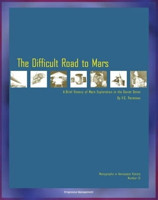 The Difficult Road to Mars, A Brief History of Mars Exploration in the Soviet Union - The Inside Story of Numerous Mission Failures from Russias Leading Spacecraft Designer (NASA NP-1999-06-251-HQ) Progressive Management