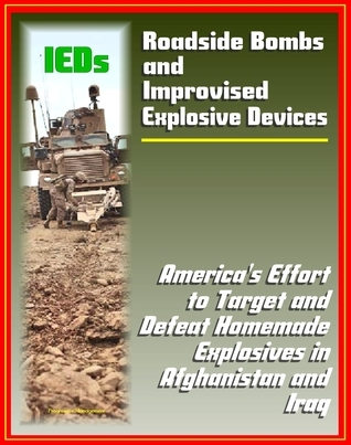 Roadside Bombs and Improvised Explosive Devices (IEDs) - Americas Effort to Target and Defeat Homemade Explosives in Afghanistan and Iraq - Electronics, Surveillance, Dogs, and More Progressive Management
