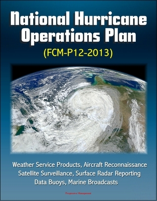 National Hurricane Operations Plan (FCM-P12-2013) - Weather Service Products, Aircraft Reconnaissance, Satellite Surveillance, Surface Radar Reporting, Data Buoys, Marine Broadcasts  by  Progressive Management