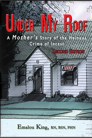 Under My Roof: A Mothers Story of the Heinous Crime of Incest--Second Edition Emalou King