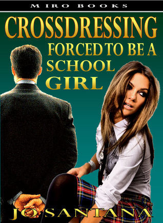 Crossdressing: Forced To Be a Schoolgirl  by  Jo Santana