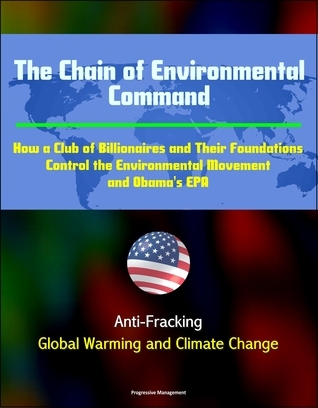 The Chain of Environmental Command: How a Club of Billionaires and Their Foundations Control the Environmental Movement and Obamas EPA: Anti-Fracking, Global Warming and Climate Change Progressive Management