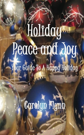 Holiday Peace And Joy:  Your Guide To A Happy Holiday Carolyn  Flynn