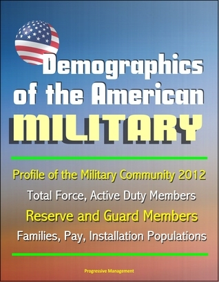Demographics of the American Military: Profile of the Military Community 2012 - Total Force, Active Duty Members, Reserve and Guard Members, Families, Pay, Installation Populations  by  Progressive Management