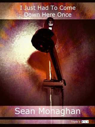 I Just Had to Come Down Here Once  by  Sean Monaghan