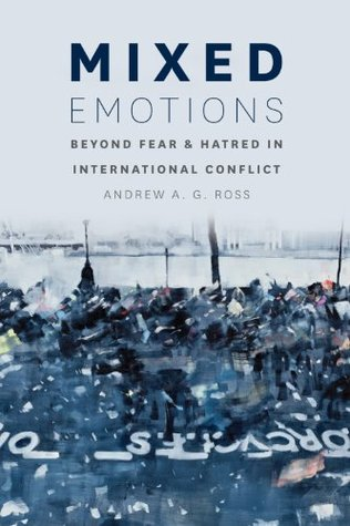 Mixed Emotions: Beyond Fear and Hatred in International Conflict Andrew A. Ross