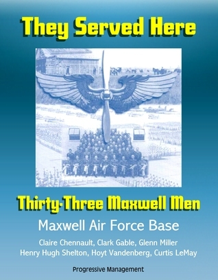 They Served Here: Thirty-Three Maxwell Men - Maxwell Air Force Base, Claire Chennault, Clark Gable, Glenn Miller, Henry Hugh Shelton, Hoyt Vandenberg, Curtis LeMay  by  Progressive Management