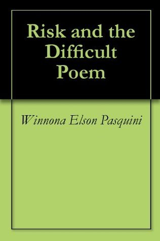 Risk and the Difficult Poem  by  Winnona Elson Pasquini