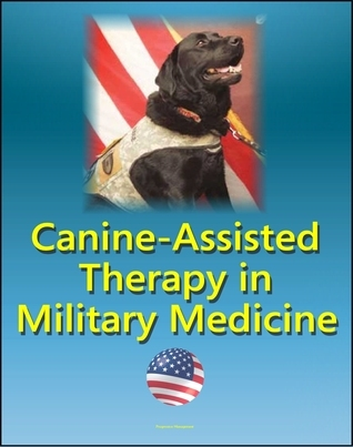 Canine-Assisted Therapy in Military Medicine: Dogs and Human Mental Health, Wounded Warriors, Occupational Therapy, Combat Veterans, History of Army Dogs, PTSD, Nonmilitary Settings, Stress Control Progressive Management