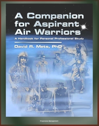 Air Power History from Infancy, World Wars, to the Present, Pioneers, USAF and Foreign Air Forces: A Companion for Aspirant Air Warriors: A Handbook for Personal Professional Study Progressive Management