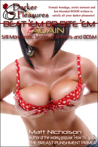 Beat Em or Bite Em Again: Still More Erotic Stories of Breasts and BDSM  by  Matt Nicholson