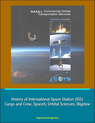 NASAs Commercial Orbital Transportation Services: A New Era in Spaceflight - History of International Space Station (ISS) Cargo and Crew, SpaceX, Orbital Sciences, Bigelow  by  Progressive Management