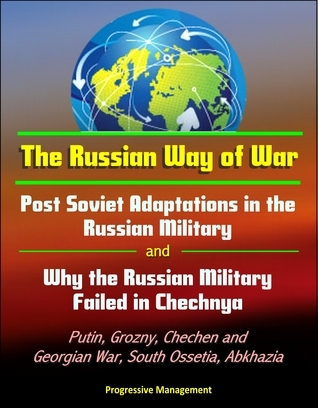 The Russian Way of War: Post Soviet Adaptations in the Russian Military and Why the Russian Military Failed in Chechnya - Putin, Grozny, Chechen and Georgian War, South Ossetia, Abkhazia  by  Progressive Management