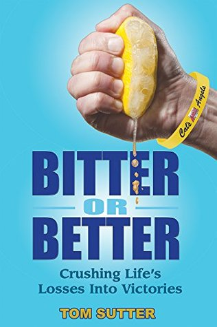 Bitter or Better: Crushing Lifes Losses Into Victories Tom Sutter