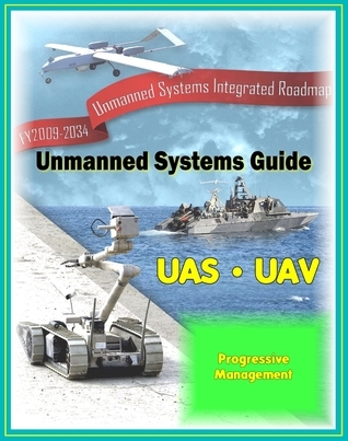 2009 - 2034 Unmanned Systems Integrated Roadmap - Unmanned Aircraft (UAS), Unmanned Aerial Vehicle (UAV), UGV Ground Vehicles, UMS Maritime Systems, Drones, Technologies, Current and Future Programs Progressive Management