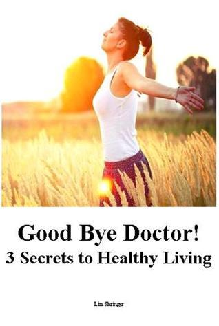 Good Bye Doctor! 3 Secrets to Healthy Living  by  Lim Shringer