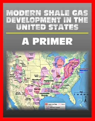 Modern Shale Gas Development in the United States: A Primer - Geology, Regulations, Environmental Considerations, Hydraulic Fracturing, Protecting Groundwater, Pollution Threats, Impact to Land  by  Progressive Management