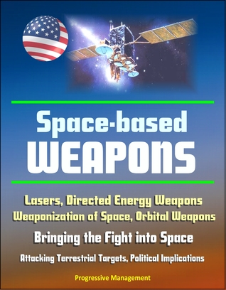 Space-Based Weapons: Lasers, Directed Energy Weapons, Weaponization of Space, Orbital Weapons, Bringing the Fight into Space, Attacking Terrestrial Targets, Political Implications  by  Progressive Management