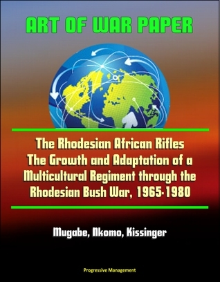 Art of War Paper: The Rhodesian African Rifles - The Growth and Adaptation of a Multicultural Regiment through the Rhodesian Bush War, 1965-1980 - Mugabe, Nkomo, Kissinger  by  Progressive Management