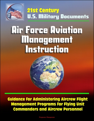 21st Century U.S. Military Documents: Air Force Aviation Management Instruction - Guidance for Administering Aircrew Flight Management Programs for Flying Unit Commanders and Aircrew Personnel  by  Progressive Management