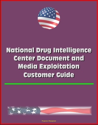 National Drug Intelligence Center Document and Media Exploitation Customer Guide  by  Progressive Management