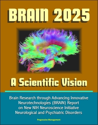 BRAIN 2025: A Scientific Vision - Brain Research through Advancing Innovative Neurotechnologies (BRAIN) Report on New NIH Neuroscience Initiative, Neurological and Psychiatric Disorders  by  Progressive Management