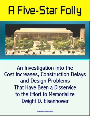 A Five-Star Folly: An Investigation into the Cost Increases, Construction Delays, and Design Problems That Have Been a Disservice to the Effort to Memorialize Dwight D. Eisenhower Progressive Management