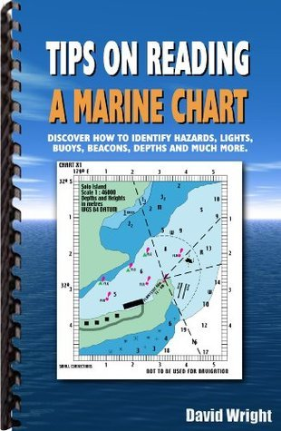 Tips on Reading a Marine Chart: Discover How to Identify Hazards, Lights, Buoys, Beacons, Depths and much more David Wright