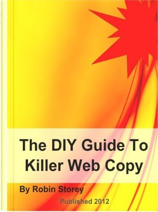 The DIY Guide To Killer Web Copy - How to write clear and concise Web Copy to help you get more business and higher rankings  by  Robin Storey