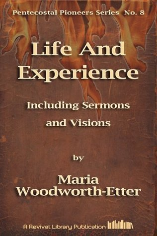 Life And Experience of Mrs. M. B. Woodworth-Etter: Including Sermons and Visions (Pentecostal Pioneers Book 8) Maria Woodworth_Etter
