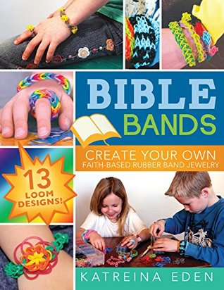 Bible Bands: Create Your Own Faith-Based Rubber Band Jewelry, 13 Loom Designs! Katreina Eden
